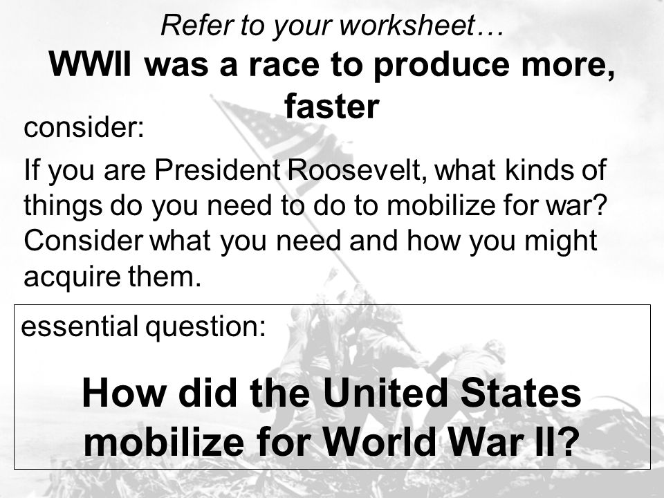 Refer to your worksheet… WWII was a race to produce more, faster consider: If you are President Roosevelt, what kinds of things do you need to do to m