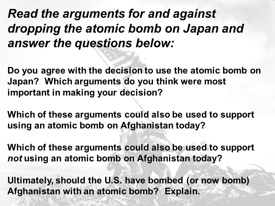 Read the arguments for and against dropping the atomic bomb on Japan and answer the questions below: Do you agree with the decision to use the atomic