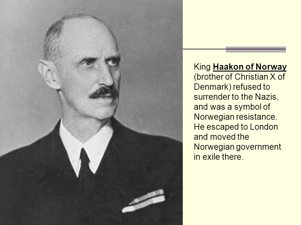 King Haakon of Norway (brother of Christian X of Denmark) refused to surrender to the Nazis, and was a symbol of Norwegian resistance.