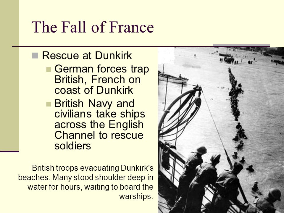 The Fall of France Rescue at Dunkirk German forces trap British, French on coast of Dunkirk British Navy and civilians take ships across the English Channel to rescue soldiers British troops evacuating Dunkirk s beaches.