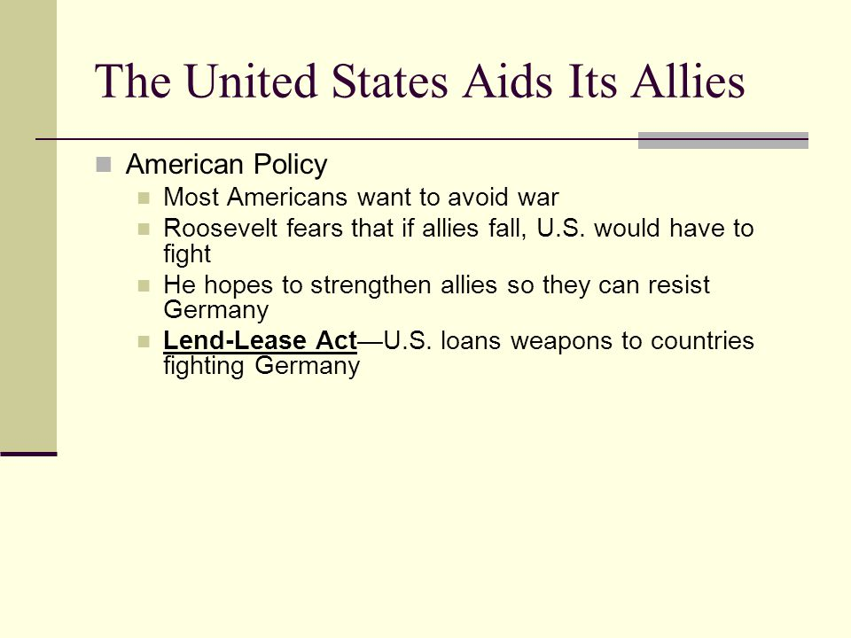 The United States Aids Its Allies American Policy Most Americans want to avoid war Roosevelt fears that if allies fall, U.S.