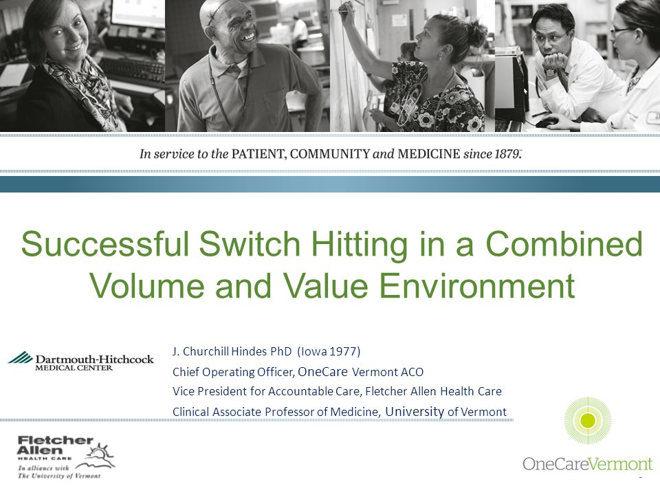 FletcherAllen.org Successful Switch Hitting in a Combined Volume and Value Environment J. Churchill Hindes PhD (Iowa 1977) Chief Operating Officer, On