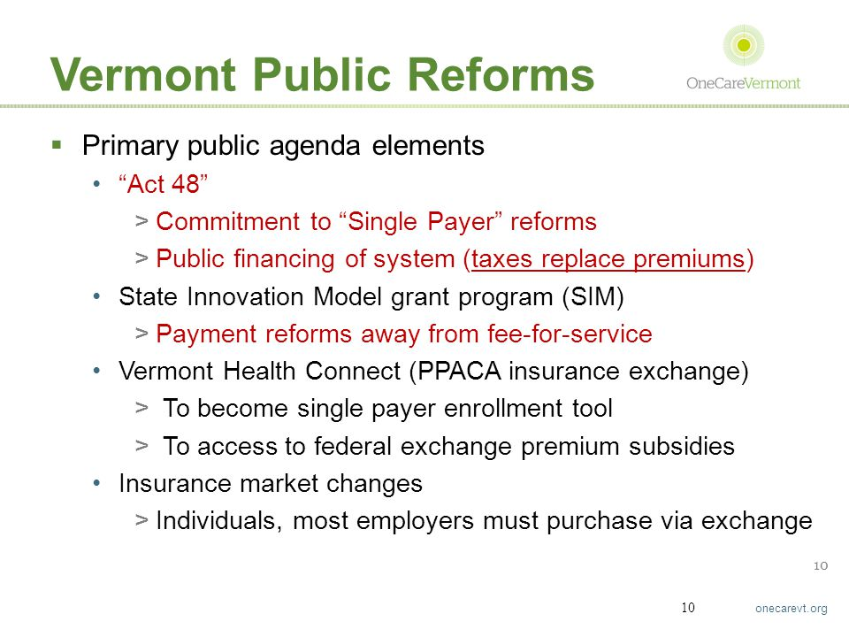 """onecarevt.org 10 Vermont Public Reforms  Primary public agenda elements """"Act 48"""" >Commitment to """"Single Payer"""" reforms >Public financing of system (t"""
