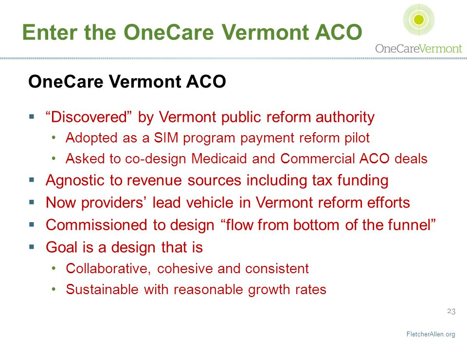 FletcherAllen.org 23 Enter the OneCare Vermont ACO OneCare Vermont ACO  Discovered by Vermont public reform authority Adopted as a SIM program payment reform pilot Asked to co-design Medicaid and Commercial ACO deals  Agnostic to revenue sources including tax funding  Now providers' lead vehicle in Vermont reform efforts  Commissioned to design flow from bottom of the funnel  Goal is a design that is Collaborative, cohesive and consistent Sustainable with reasonable growth rates