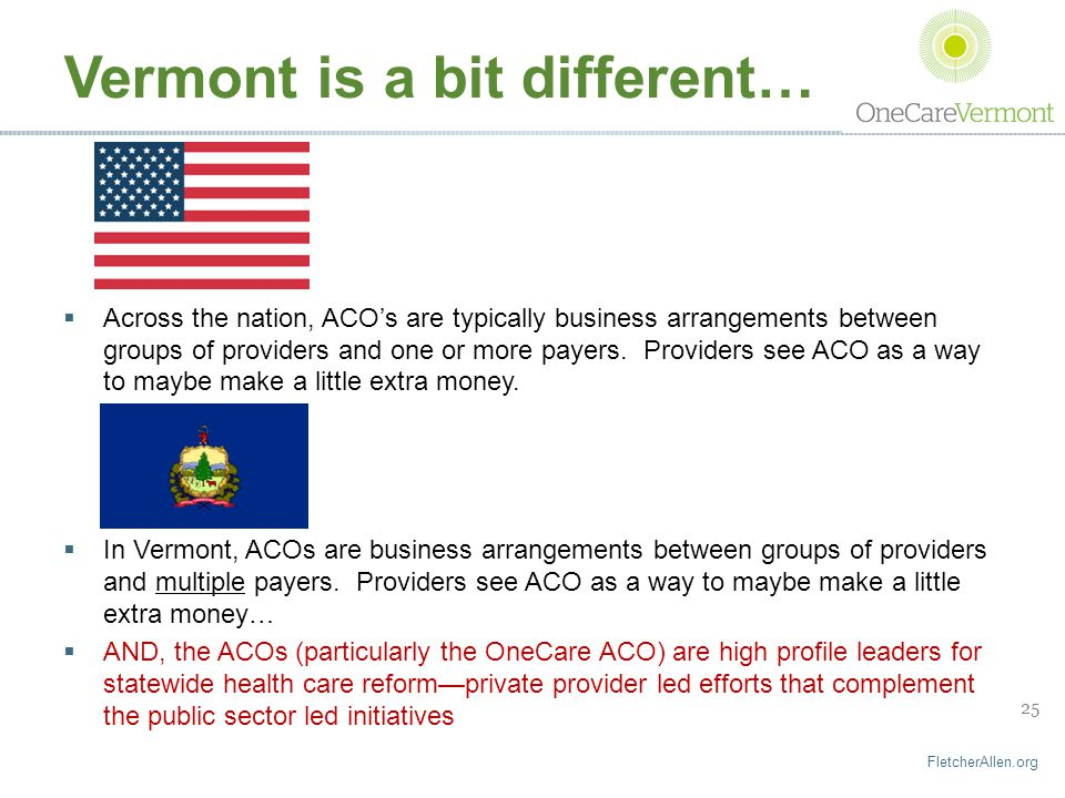 FletcherAllen.org 25 Vermont is a bit different…  Across the nation, ACO's are typically business arrangements between groups of providers and one or more payers.