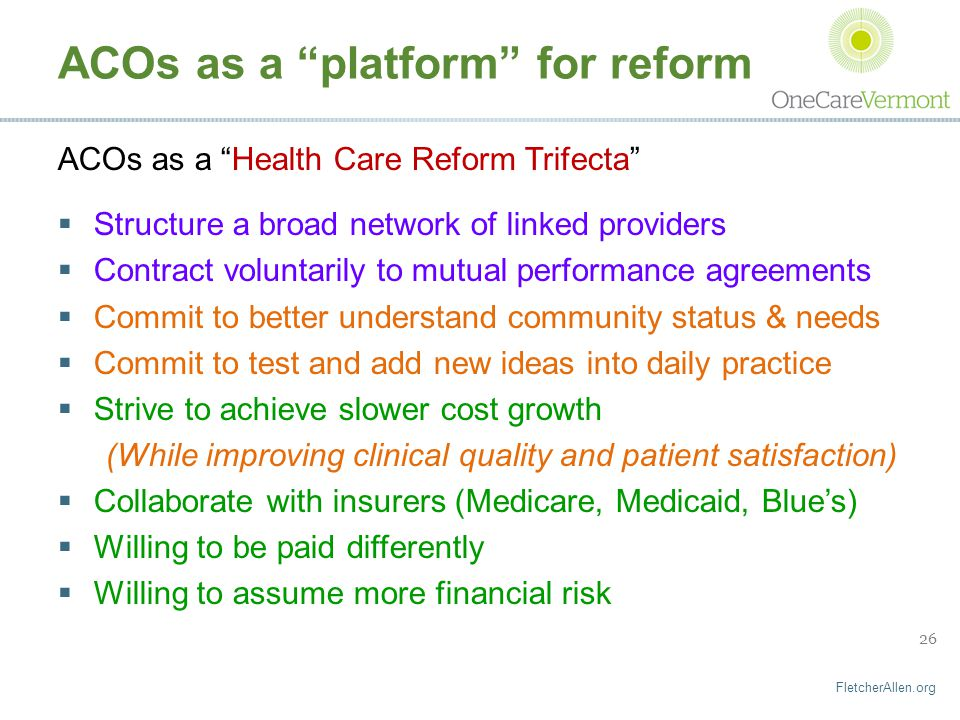 FletcherAllen.org 26 ACOs as a platform for reform ACOs as a Health Care Reform Trifecta  Structure a broad network of linked providers  Contract voluntarily to mutual performance agreements  Commit to better understand community status & needs  Commit to test and add new ideas into daily practice  Strive to achieve slower cost growth (While improving clinical quality and patient satisfaction)  Collaborate with insurers (Medicare, Medicaid, Blue's)  Willing to be paid differently  Willing to assume more financial risk