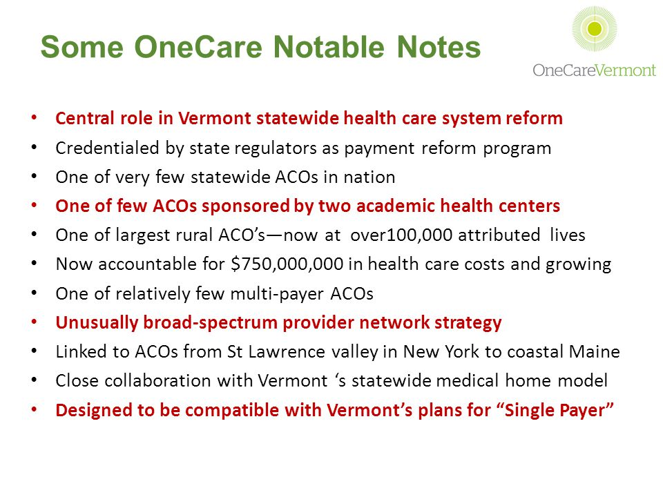 Some OneCare Notable Notes Central role in Vermont statewide health care system reform Credentialed by state regulators as payment reform program One of very few statewide ACOs in nation One of few ACOs sponsored by two academic health centers One of largest rural ACO's—now at over100,000 attributed lives Now accountable for $750,000,000 in health care costs and growing One of relatively few multi-payer ACOs Unusually broad-spectrum provider network strategy Linked to ACOs from St Lawrence valley in New York to coastal Maine Close collaboration with Vermont 's statewide medical home model Designed to be compatible with Vermont's plans for Single Payer