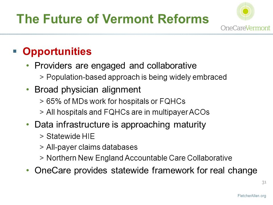 FletcherAllen.org 31 The Future of Vermont Reforms  Opportunities Providers are engaged and collaborative >Population-based approach is being widely embraced Broad physician alignment >65% of MDs work for hospitals or FQHCs >All hospitals and FQHCs are in multipayer ACOs Data infrastructure is approaching maturity >Statewide HIE >All-payer claims databases >Northern New England Accountable Care Collaborative OneCare provides statewide framework for real change