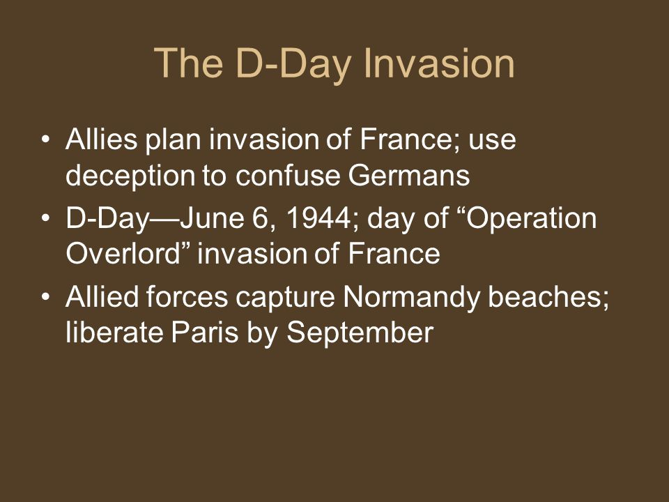 The D-Day Invasion Allies plan invasion of France; use deception to confuse Germans D-Day—June 6, 1944; day of Operation Overlord invasion of France Allied forces capture Normandy beaches; liberate Paris by September