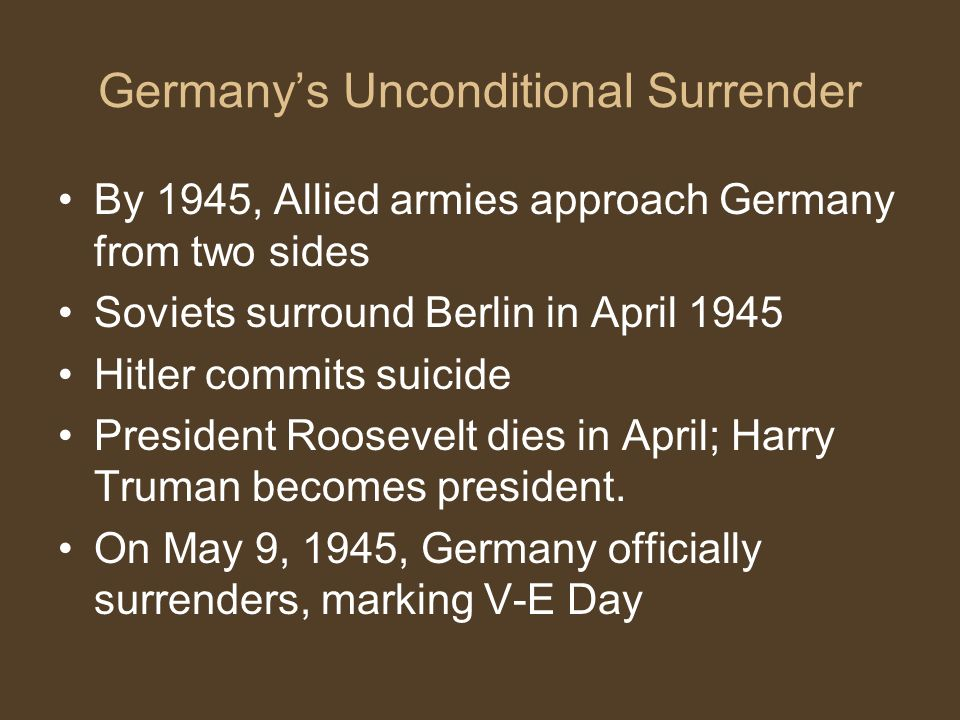 Germany's Unconditional Surrender By 1945, Allied armies approach Germany from two sides Soviets surround Berlin in April 1945 Hitler commits suicide