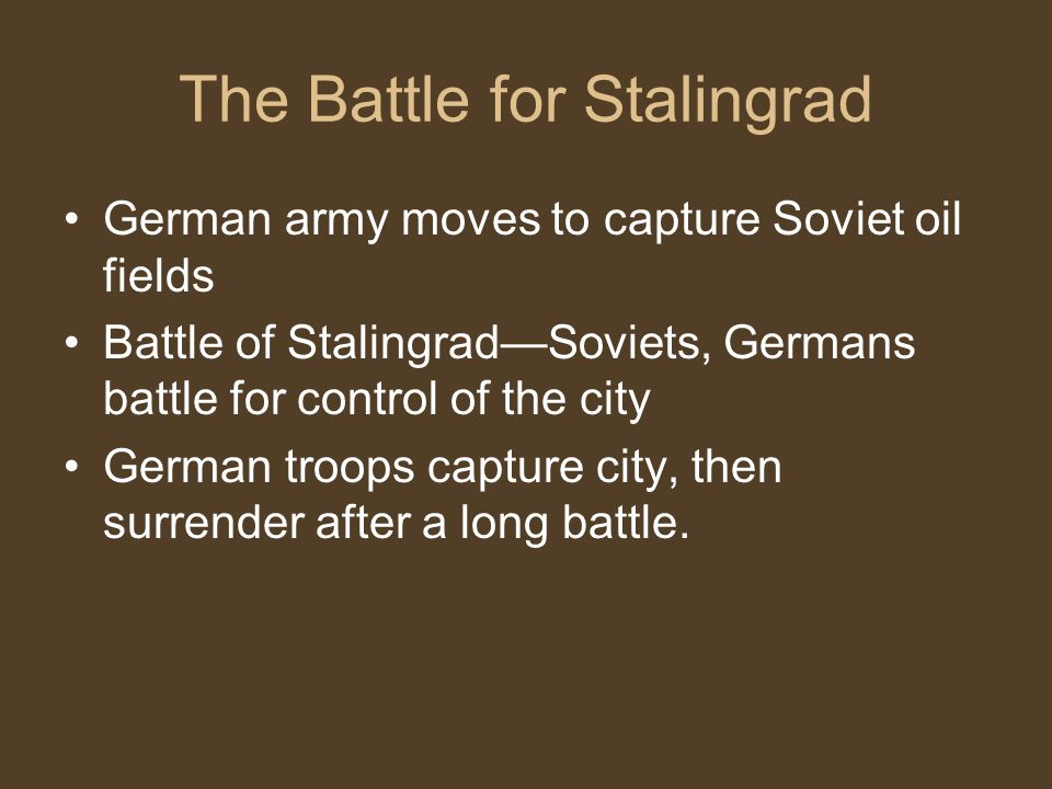The Battle for Stalingrad German army moves to capture Soviet oil fields Battle of Stalingrad—Soviets, Germans battle for control of the city German troops capture city, then surrender after a long battle.
