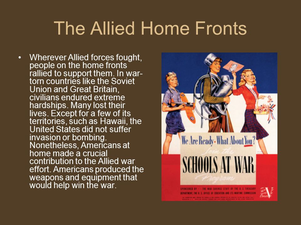 The Allied Home Fronts Wherever Allied forces fought, people on the home fronts rallied to support them. In war- torn countries like the Soviet Union