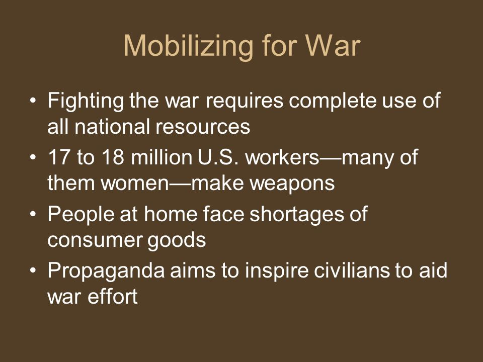 Mobilizing for War Fighting the war requires complete use of all national resources 17 to 18 million U.S.