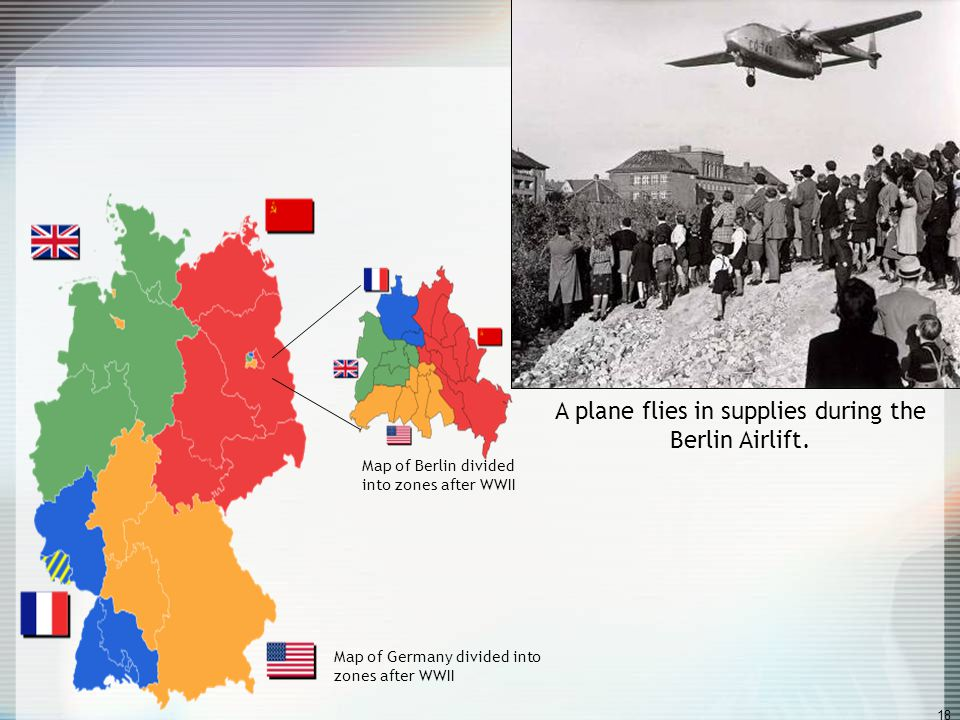 17 The Berlin Airlift Crisis: June 1948 - May 1949 1948: three western zones of Germany united; grew in prosperity due to Marshall Plan West wanted Ea