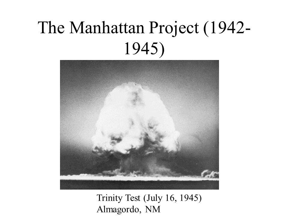 The Manhattan Project (1942- 1945) Trinity Test (July 16, 1945) Almagordo, NM