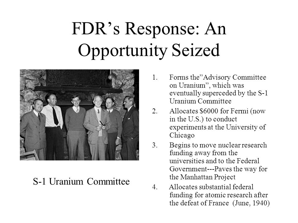 FDR's Response: An Opportunity Seized 1.Forms the Advisory Committee on Uranium , which was eventually superceded by the S-1 Uranium Committee 2.Allocates $6000 for Fermi (now in the U.S.) to conduct experiments at the University of Chicago 3.Begins to move nuclear research funding away from the universities and to the Federal Government---Paves the way for the Manhattan Project 4.