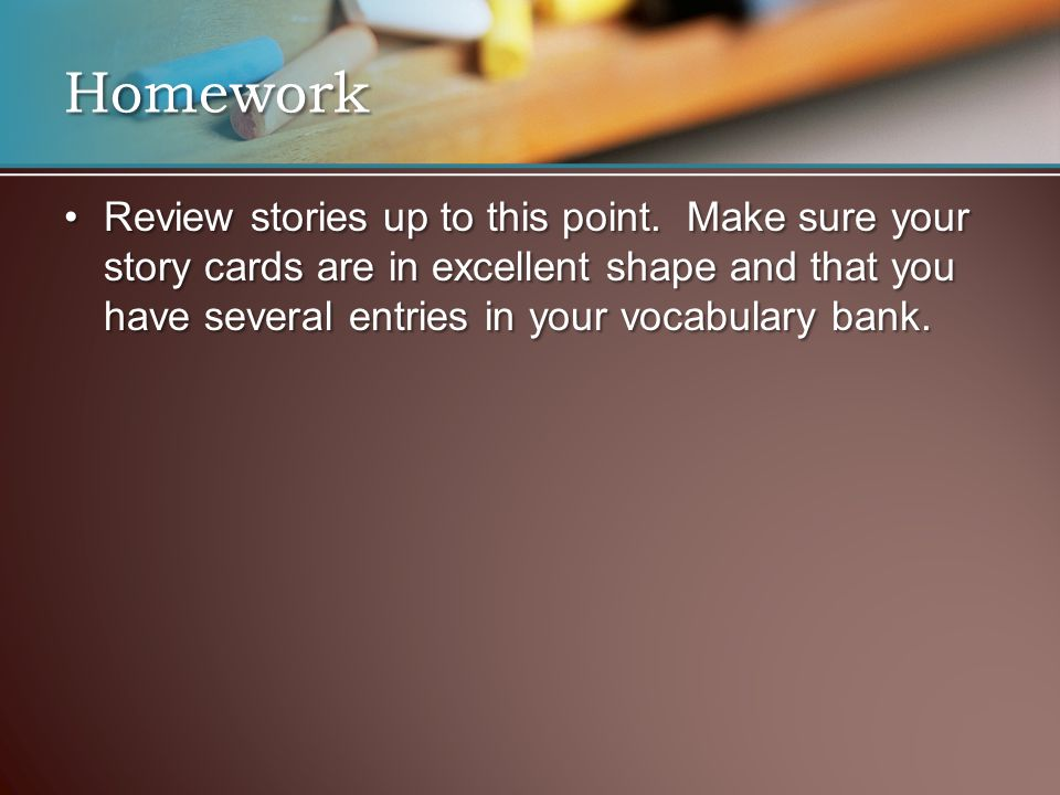 Review stories up to this point. Make sure your story cards are in excellent shape and that you have several entries in your vocabulary bank.Review st