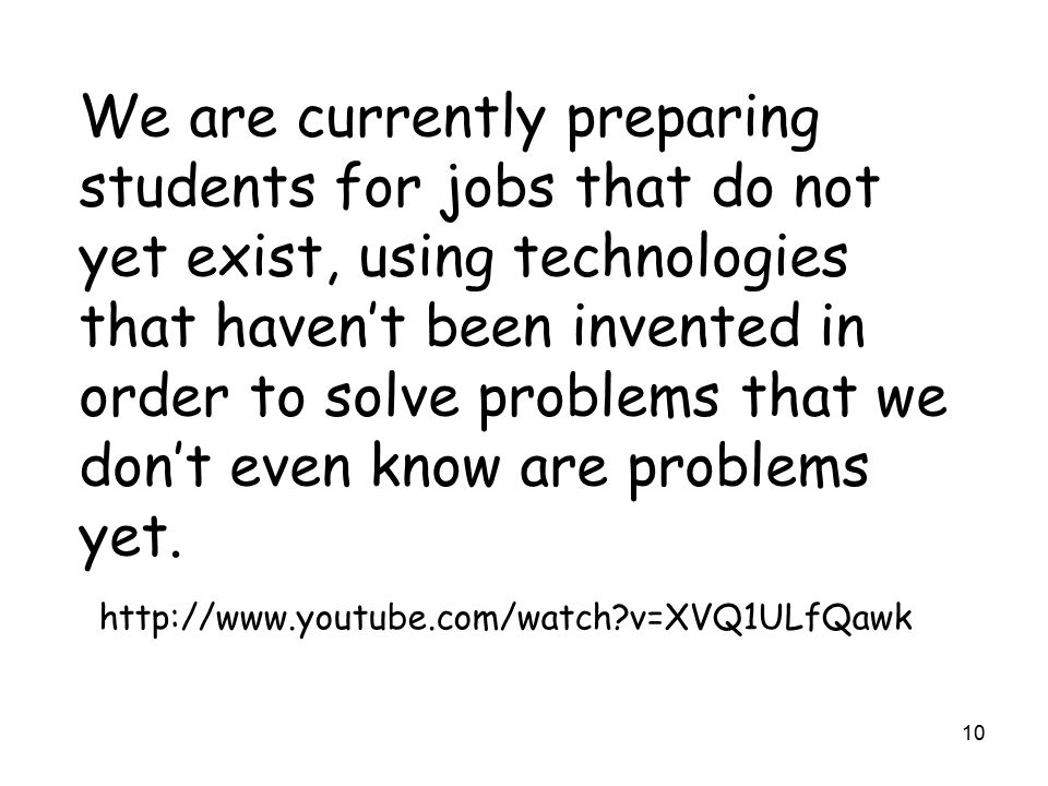 10 We are currently preparing students for jobs that do not yet exist, using technologies that haven't been invented in order to solve problems that we don't even know are problems yet.