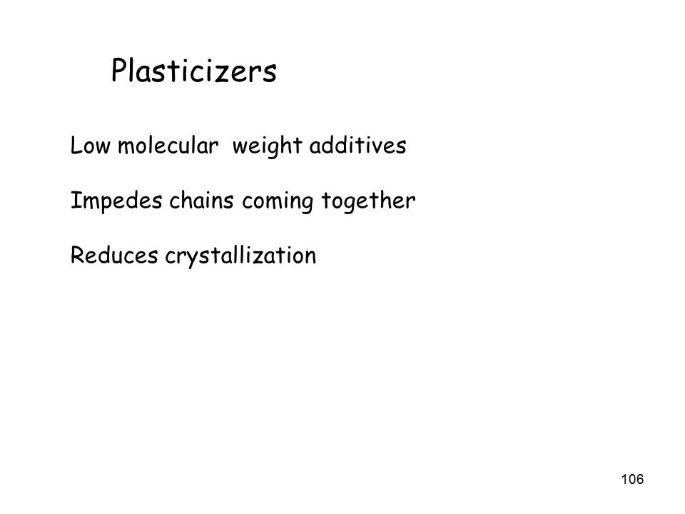 106 Plasticizers Low molecular weight additives Impedes chains coming together Reduces crystallization
