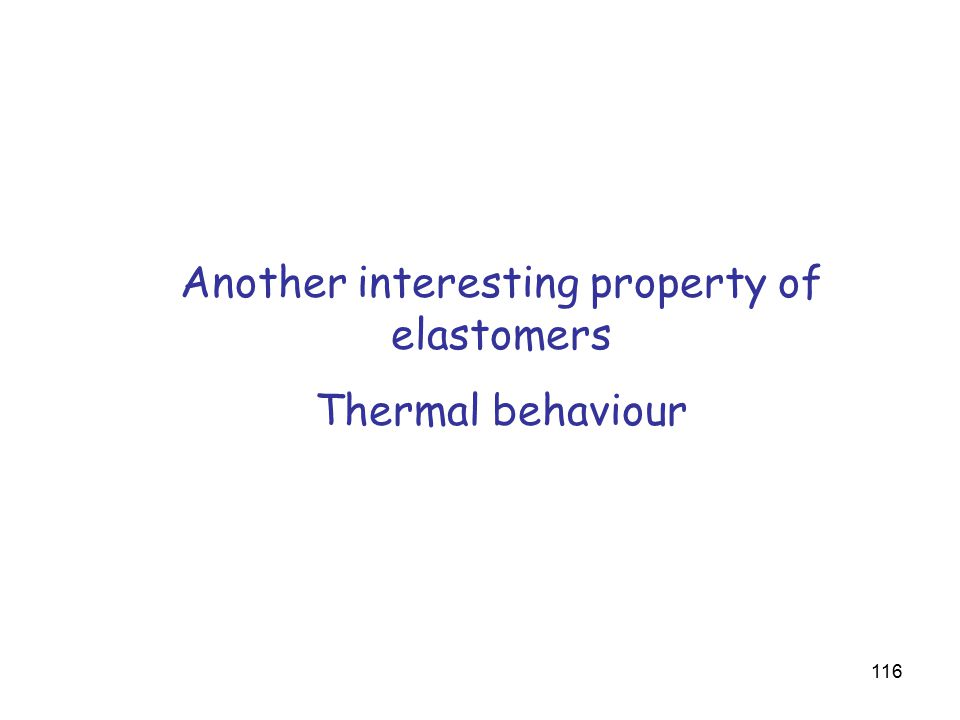 116 Another interesting property of elastomers Thermal behaviour