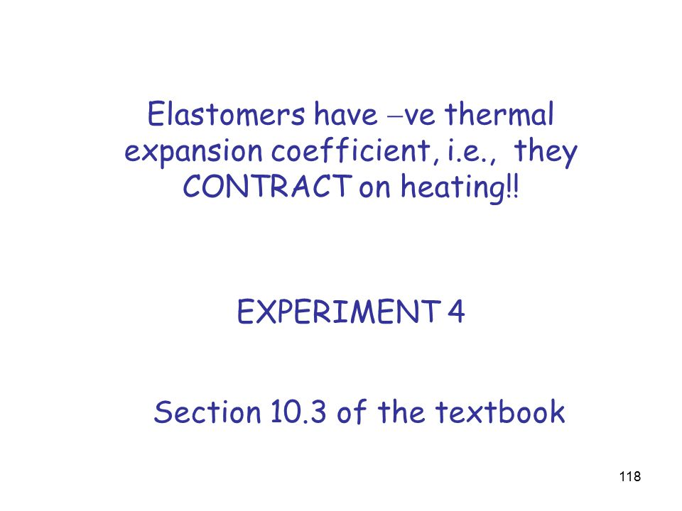 118 Elastomers have  ve thermal expansion coefficient, i.e., they CONTRACT on heating!.