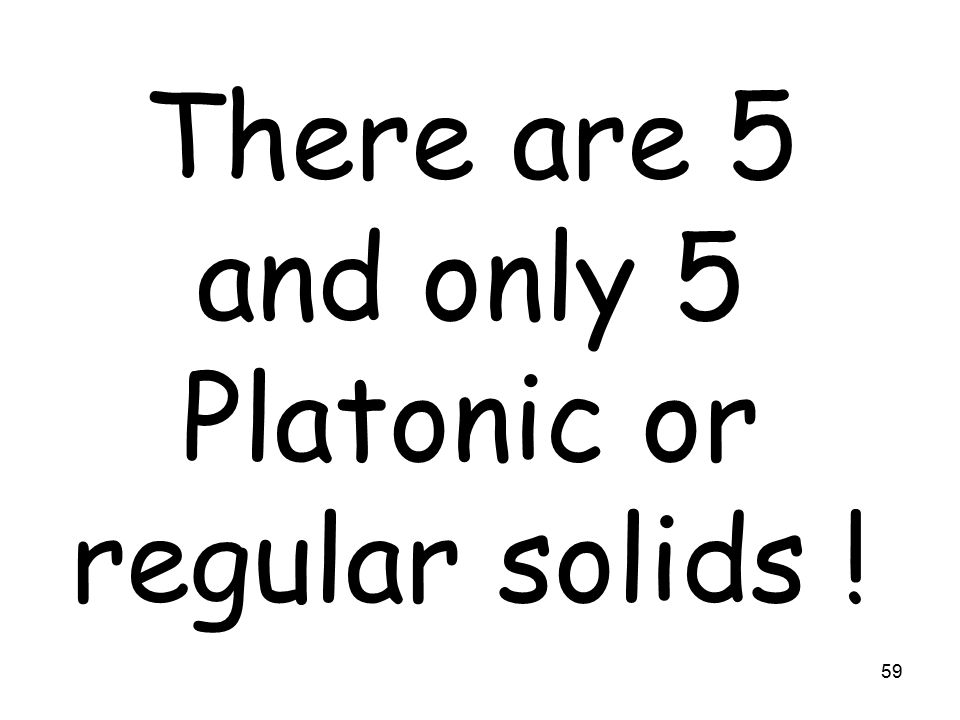 59 There are 5 and only 5 Platonic or regular solids !