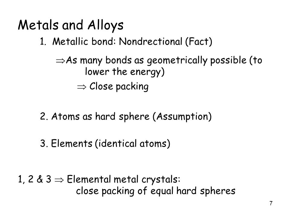 7 Metals and Alloys  As many bonds as geometrically possible (to lower the energy) 2.