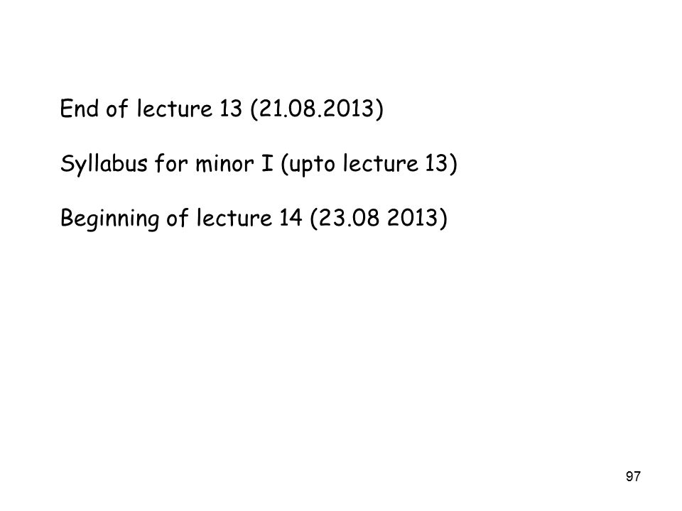 97 End of lecture 13 (21.08.2013) Syllabus for minor I (upto lecture 13) Beginning of lecture 14 (23.08 2013)