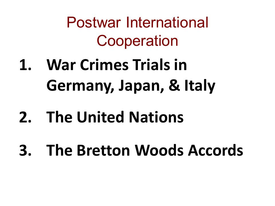 Postwar International Cooperation 1.War Crimes Trials in Germany, Japan, & Italy 2.The United Nations 3.The Bretton Woods Accords