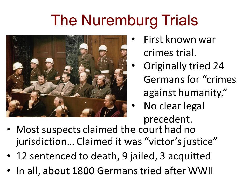 The Nuremburg Trials Most suspects claimed the court had no jurisdiction… Claimed it was victor's justice 12 sentenced to death, 9 jailed, 3 acquitted In all, about 1800 Germans tried after WWII First known war crimes trial.