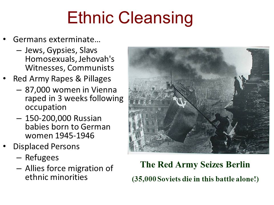 Ethnic Cleansing Germans exterminate… – Jews, Gypsies, Slavs Homosexuals, Jehovah s Witnesses, Communists Red Army Rapes & Pillages – 87,000 women in Vienna raped in 3 weeks following occupation – 150-200,000 Russian babies born to German women 1945-1946 Displaced Persons – Refugees – Allies force migration of ethnic minorities The Red Army Seizes Berlin (35,000 Soviets die in this battle alone!)