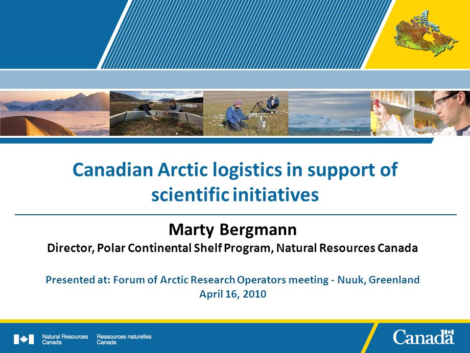 Canadian Arctic logistics in support of scientific initiatives Marty Bergmann Director, Polar Continental Shelf Program, Natural Resources Canada Presented at: Forum of Arctic Research Operators meeting - Nuuk, Greenland April 16, 2010