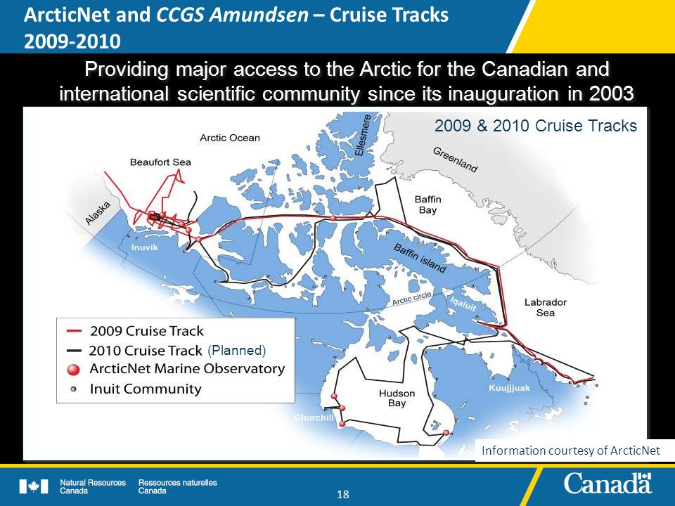 18 Providing major access to the Arctic for the Canadian and international scientific community since its inauguration in 2003 Providing major access to the Arctic for the Canadian and international scientific community since its inauguration in 2003 2009 & 2010 Cruise Tracks (Planned) ArcticNet and CCGS Amundsen – Cruise Tracks 2009-2010 Information courtesy of ArcticNet