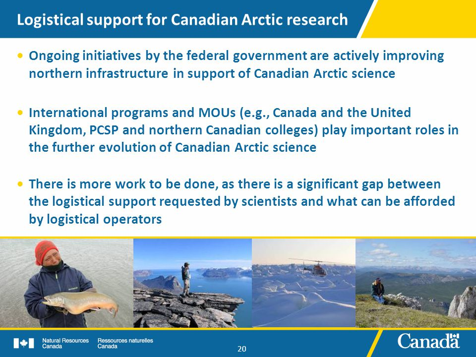 20 Logistical support for Canadian Arctic research  Ongoing initiatives by the federal government are actively improving northern infrastructure in support of Canadian Arctic science  International programs and MOUs (e.g., Canada and the United Kingdom, PCSP and northern Canadian colleges) play important roles in the further evolution of Canadian Arctic science  There is more work to be done, as there is a significant gap between the logistical support requested by scientists and what can be afforded by logistical operators