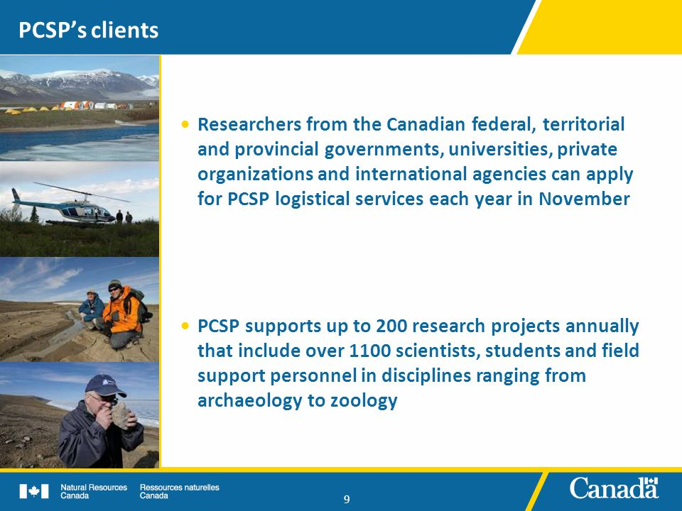 9 PCSP's clients  Researchers from the Canadian federal, territorial and provincial governments, universities, private organizations and international agencies can apply for PCSP logistical services each year in November  PCSP supports up to 200 research projects annually that include over 1100 scientists, students and field support personnel in disciplines ranging from archaeology to zoology