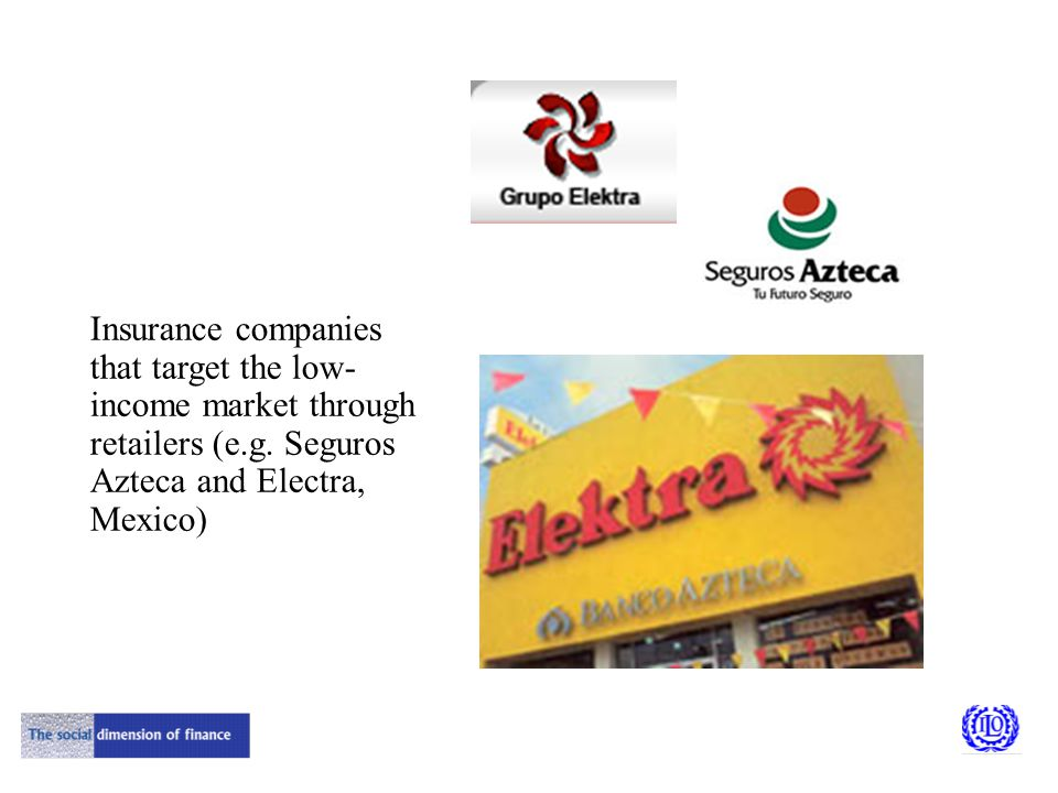 Insurance companies that target the low- income market through retailers (e.g. Seguros Azteca and Electra, Mexico)