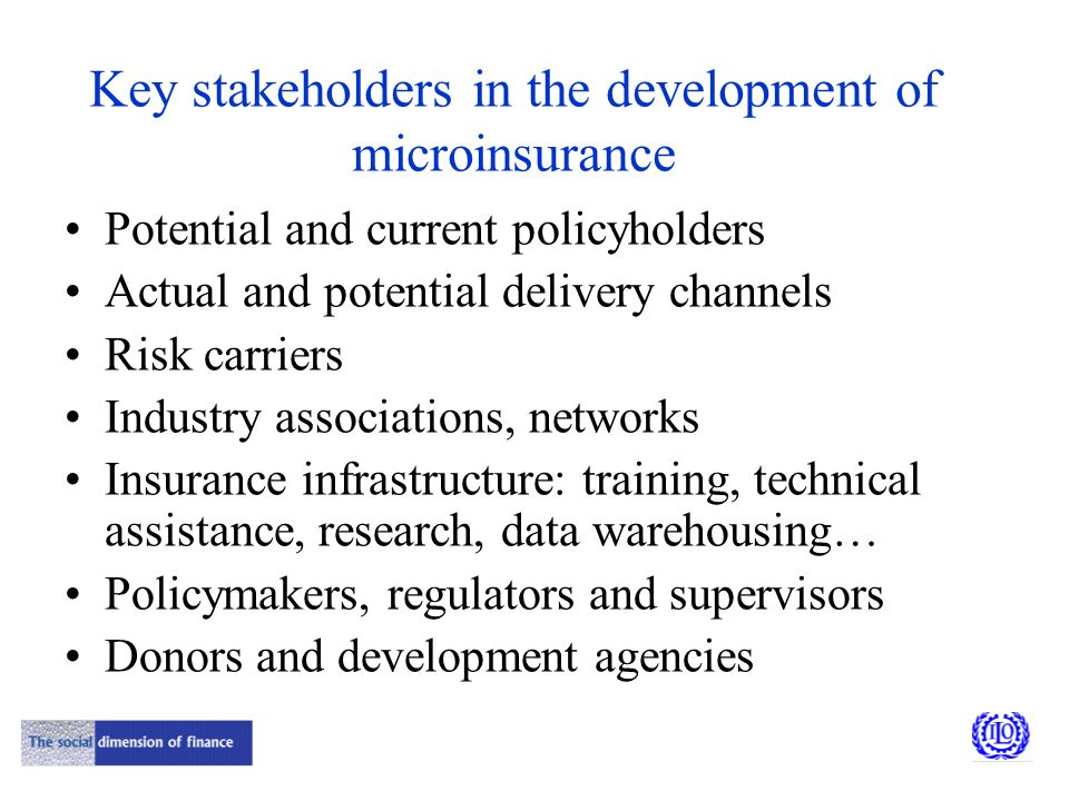 Key stakeholders in the development of microinsurance Potential and current policyholders Actual and potential delivery channels Risk carriers Industry associations, networks Insurance infrastructure: training, technical assistance, research, data warehousing… Policymakers, regulators and supervisors Donors and development agencies