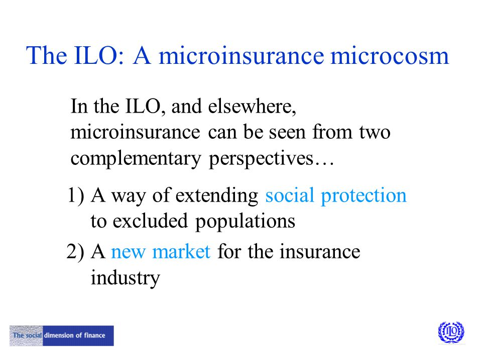 The ILO: A microinsurance microcosm In the ILO, and elsewhere, microinsurance can be seen from two complementary perspectives… 1)A way of extending social protection to excluded populations 2)A new market for the insurance industry