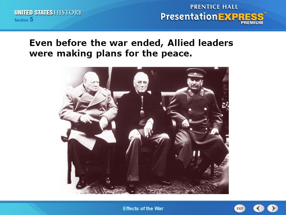The Cold War BeginsEffects of the War Section 5 Even before the war ended, Allied leaders were making plans for the peace.