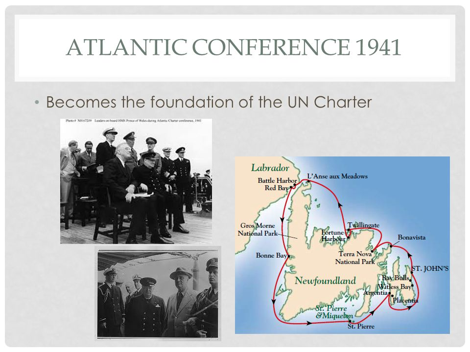ATLANTIC CONFERENCE 1941 Becomes the foundation of the UN Charter