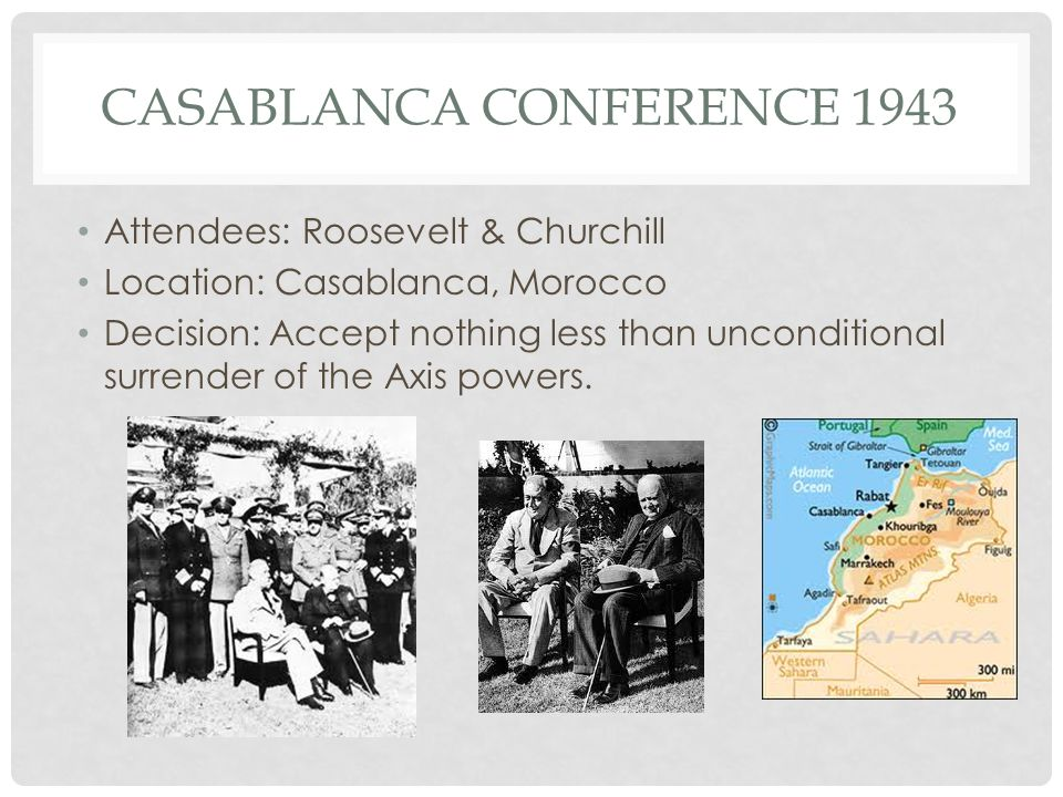 CASABLANCA CONFERENCE 1943 Attendees: Roosevelt & Churchill Location: Casablanca, Morocco Decision: Accept nothing less than unconditional surrender o