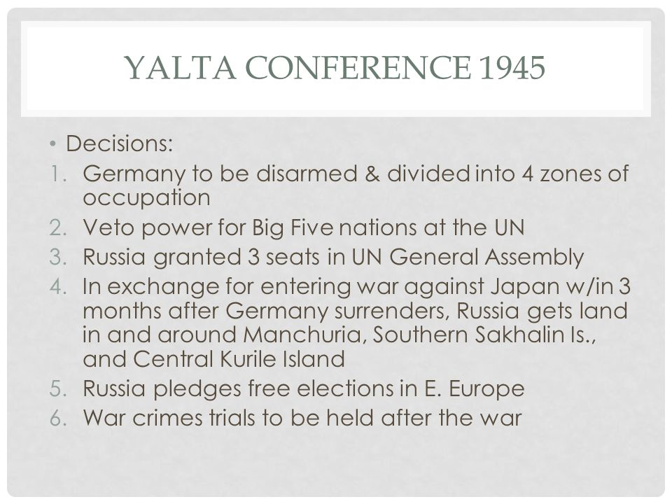 YALTA CONFERENCE 1945 Decisions: 1.Germany to be disarmed & divided into 4 zones of occupation 2.Veto power for Big Five nations at the UN 3.Russia gr