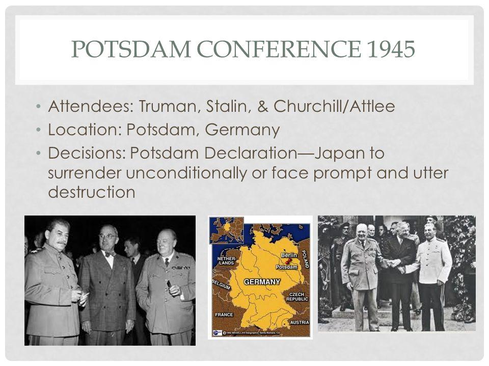 POTSDAM CONFERENCE 1945 Attendees: Truman, Stalin, & Churchill/Attlee Location: Potsdam, Germany Decisions: Potsdam Declaration—Japan to surrender unc