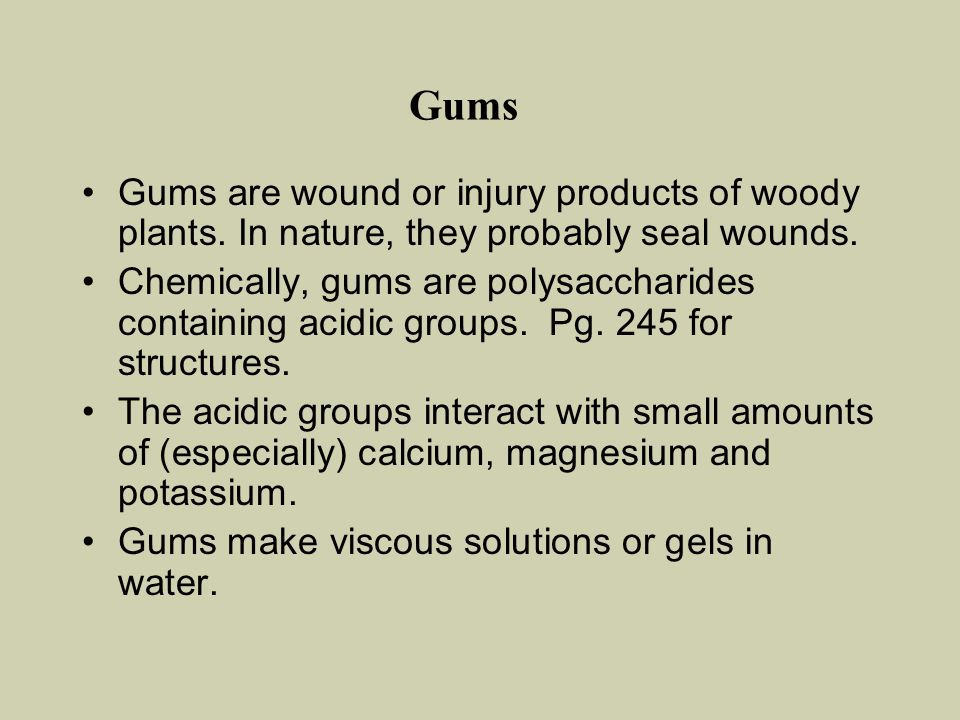 Gums Gums are wound or injury products of woody plants. In nature, they probably seal wounds. Chemically, gums are polysaccharides containing acidic g