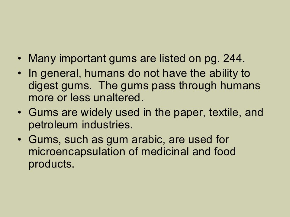 Many important gums are listed on pg. 244. In general, humans do not have the ability to digest gums. The gums pass through humans more or less unalte