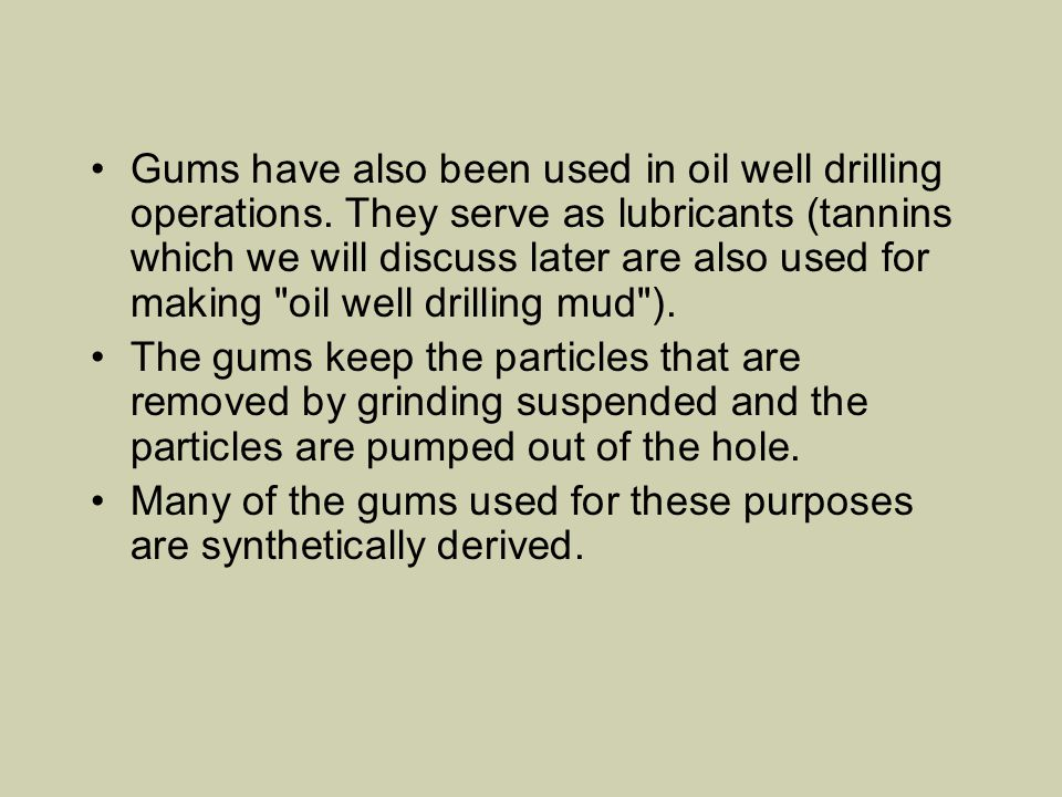 Gums have also been used in oil well drilling operations. They serve as lubricants (tannins which we will discuss later are also used for making