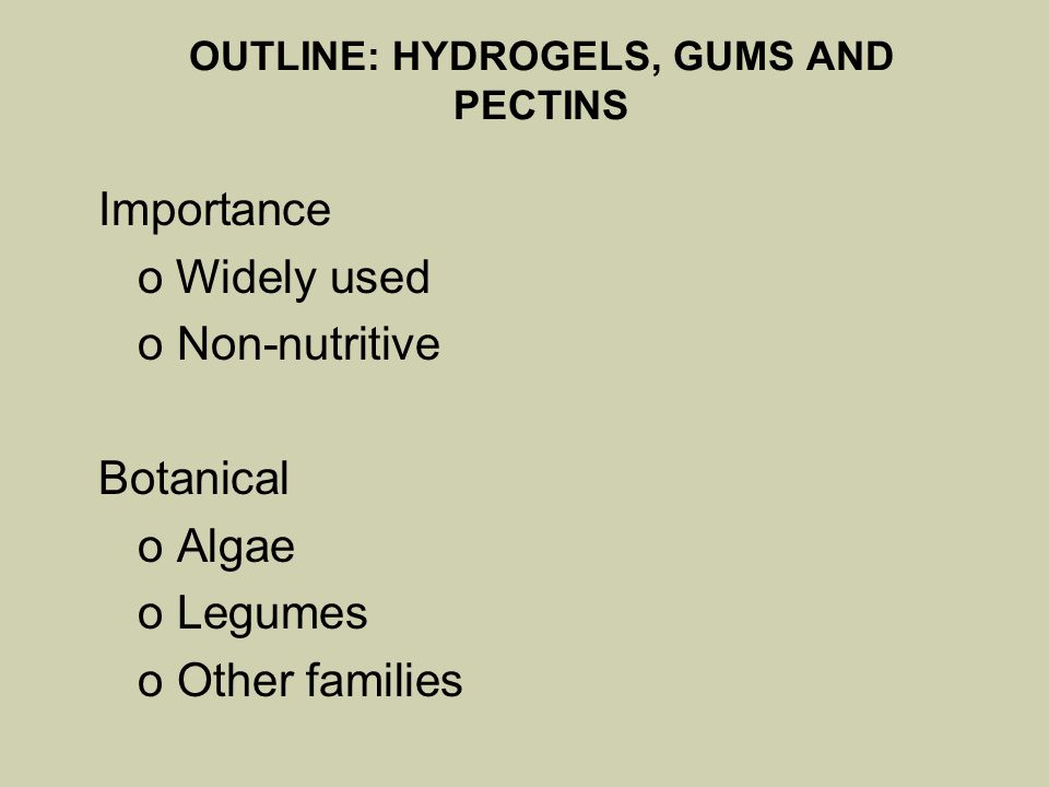 OUTLINE: HYDROGELS, GUMS AND PECTINS Importance o Widely used o Non-nutritive Botanical o Algae o Legumes o Other families