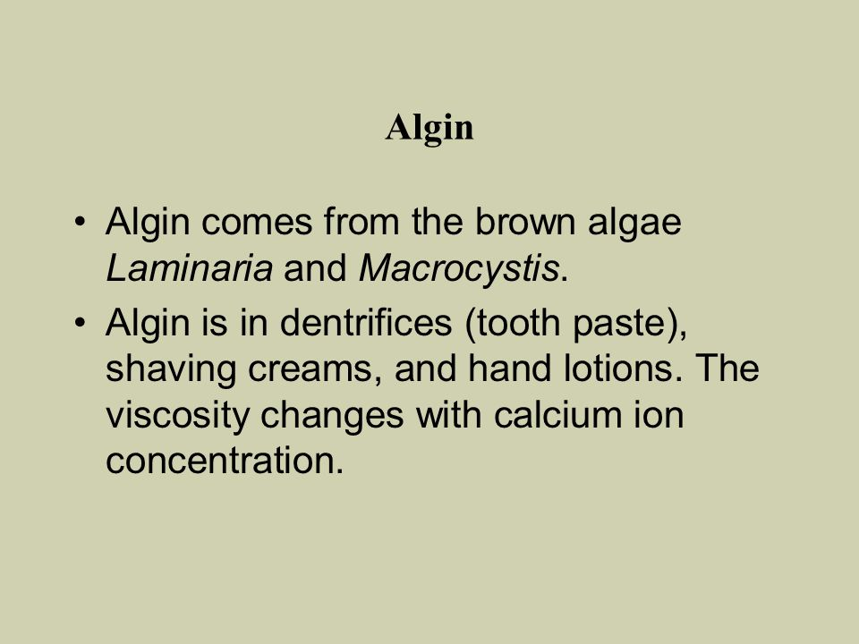 Algin Algin comes from the brown algae Laminaria and Macrocystis. Algin is in dentrifices (tooth paste), shaving creams, and hand lotions. The viscosi