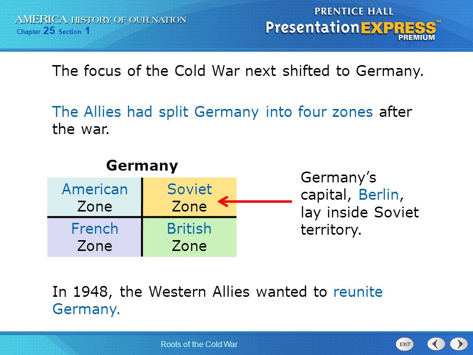 Chapter 25 Section 1 Roots of the Cold War The focus of the Cold War next shifted to Germany. The Allies had split Germany into four zones after the w
