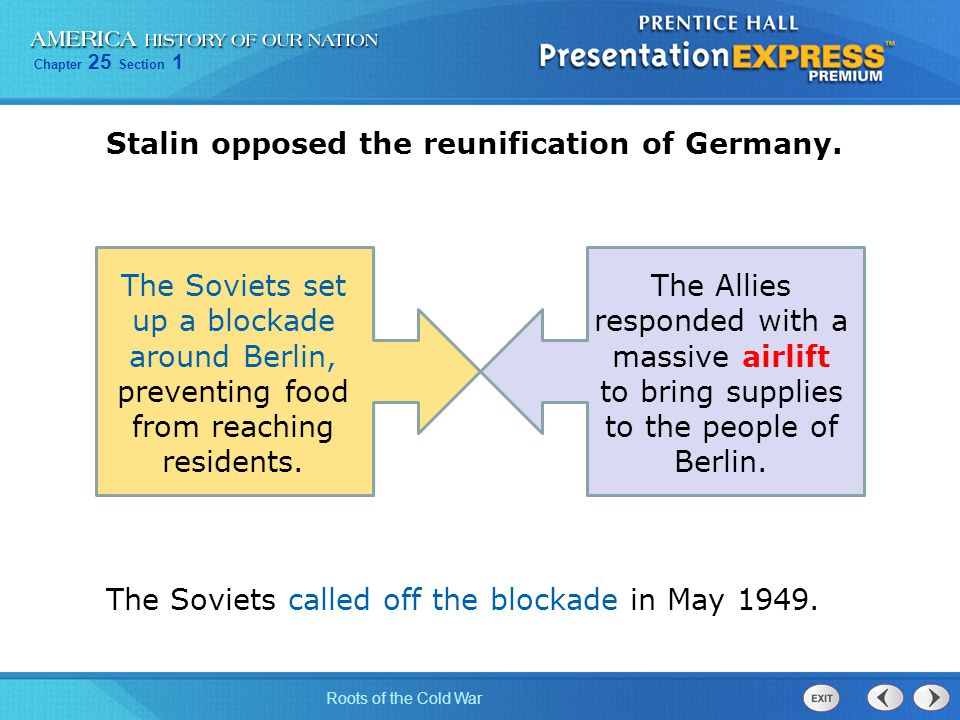 Chapter 25 Section 1 Roots of the Cold War Stalin opposed the reunification of Germany. The Soviets set up a blockade around Berlin, preventing food f